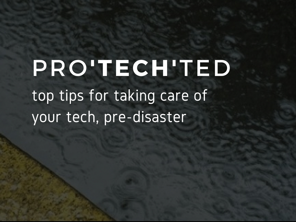 pro'tech'ted: tips for taking care of your tech pre-disaster