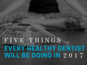 5 things every healthy dentist will be doing in 2017