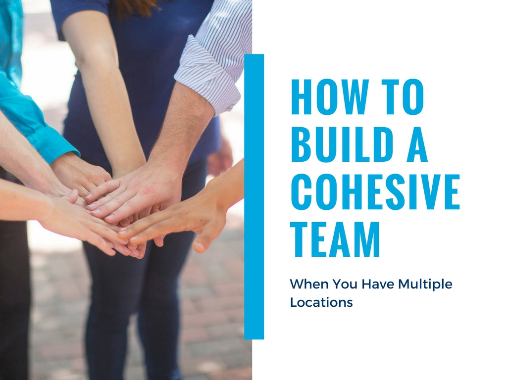 how to build a cohesive team when you have multiple locations